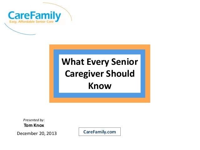 What Every Senior Caregiver Should Know  Presented by:  Tom Knox December 20, 2013  CareFamily.com