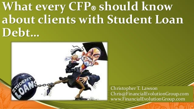 What every CFP should knowabout clients with Student LoanDebt…                  Christopher T. Lawson                  Ch...