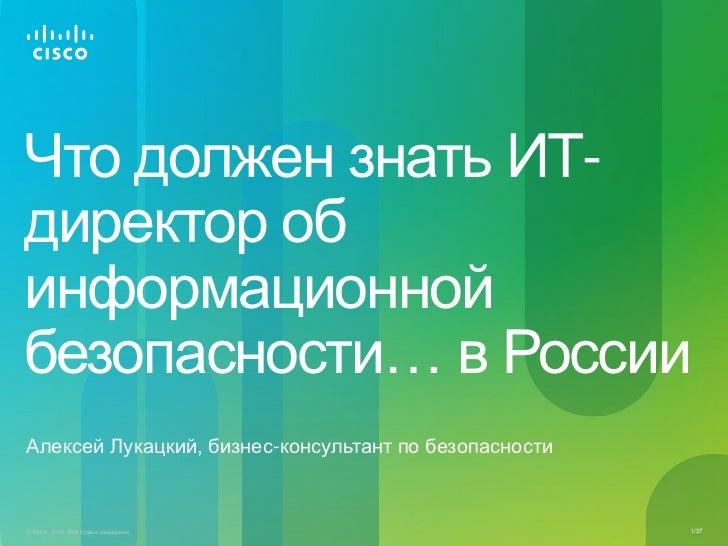 Что должен знать ИТ-директор обинформационнойбезопасности… в РоссииАлексей Лукацкий, бизнес-консультант по безопасности© C...