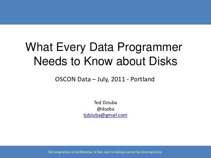 What Every Data Programmer <br />Needs to Know about Disks<br />OSCON Data – July, 2011 - Portland<br />Ted Dziuba<br />@d...