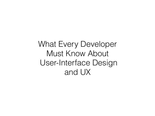 What Every Developer Must Know About User-Interface Design and UX