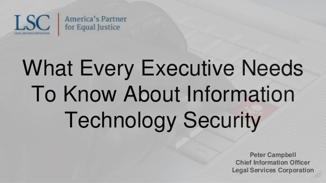 What Every Executive Needs To Know About Information Technology Security Peter Campbell Chief Information Officer Legal Se...