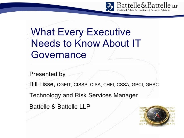What Every Executive Needs to Know About IT Governance  Presented by  Bill Lisse,  CGEIT, CISSP, CISA, CHFI, CSSA, GPCI, G...