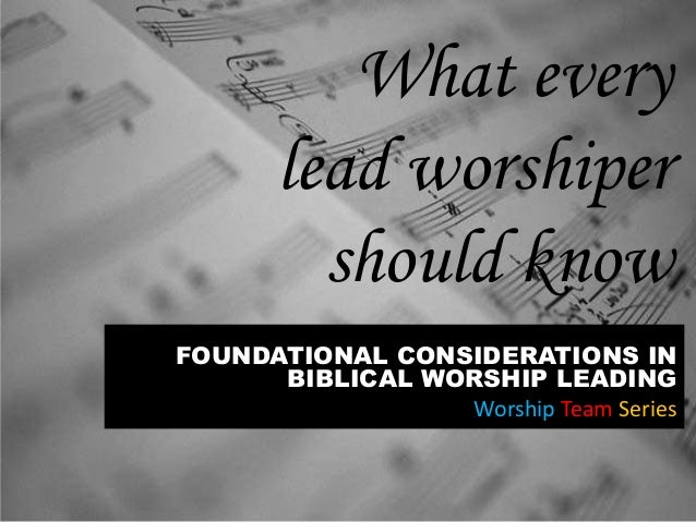 What every lead worshiper should know FOUNDATIONAL CONSIDERATIONS IN BIBLICAL WORSHIP LEADING Worship Team Series