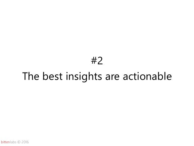 bittenlabs © 2016 #2 The best insights are actionable