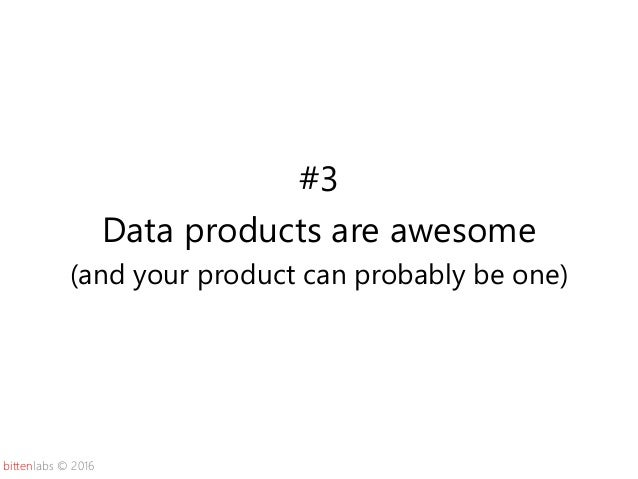 bittenlabs © 2016 #3 Data products are awesome (and your product can probably be one)