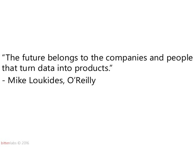 """bittenlabs © 2016 """"The future belongs to the companies and people that turn data into products."""" - Mike Loukides, O'Reilly"""