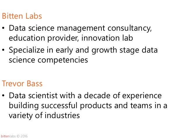 bittenlabs © 2016 Bitten Labs • Data science management consultancy, education provider, innovation lab • Specialize in ea...