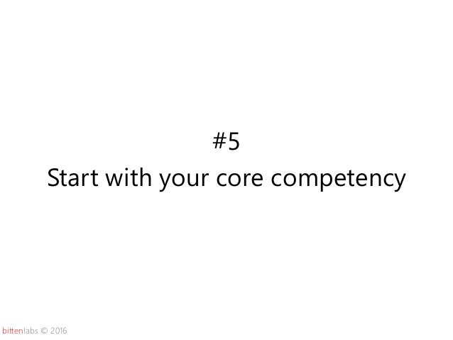 bittenlabs © 2016 #5 Start with your core competency