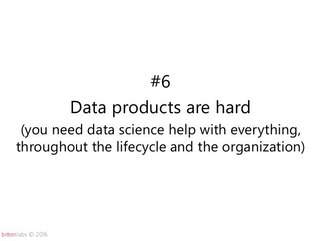 bittenlabs © 2016 #6 Data products are hard (you need data science help with everything, throughout the lifecycle and the ...