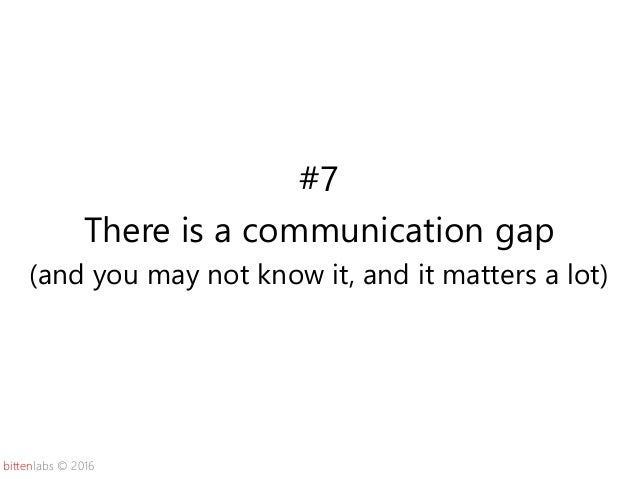 bittenlabs © 2016 #7 There is a communication gap (and you may not know it, and it matters a lot)
