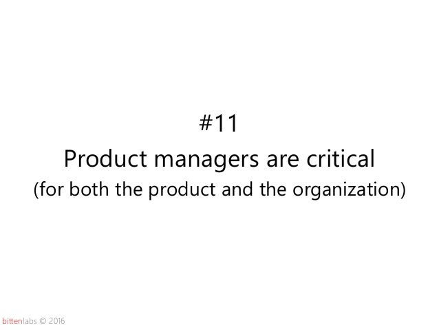 bittenlabs © 2016 #11 Product managers are critical (for both the product and the organization)