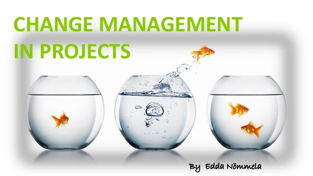 CHANGE MANAGEMENT IN PROJECTS By Edda Nömmela