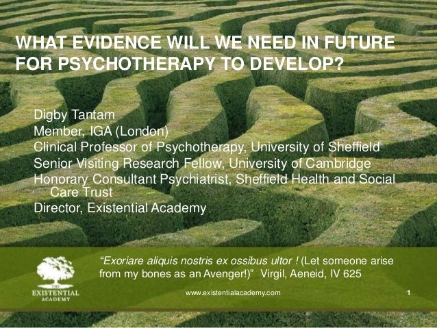 www.existentialacademy.com 1 WHAT EVIDENCE WILL WE NEED IN FUTURE FOR PSYCHOTHERAPY TO DEVELOP? Digby Tantam Member, IGA (...