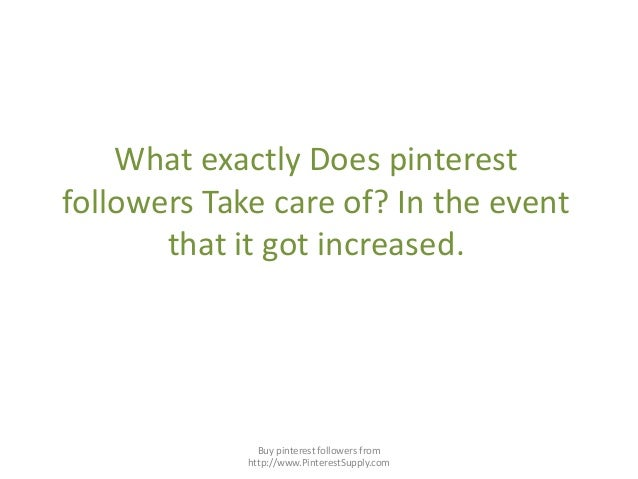 What exactly Does pinterestfollowers Take care of? In the eventthat it got increased.Buy pinterest followers fromhttp://ww...