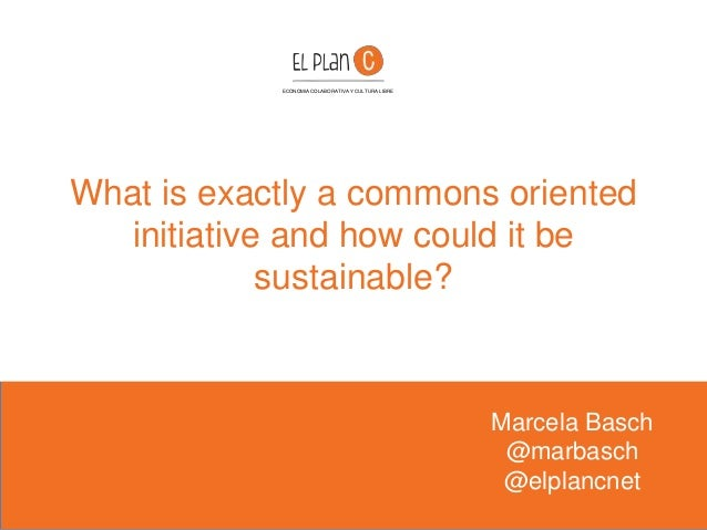 What is exactly a commons oriented initiative and how could it be sustainable? Marcela Basch @marbasch @elplancnet ECONOMI...