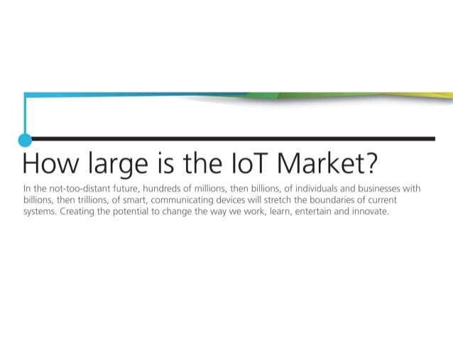 How arge is the loT Market?   In the not-too—distant future,  hundreds of millions,  then billions,  of individuals and bu...
