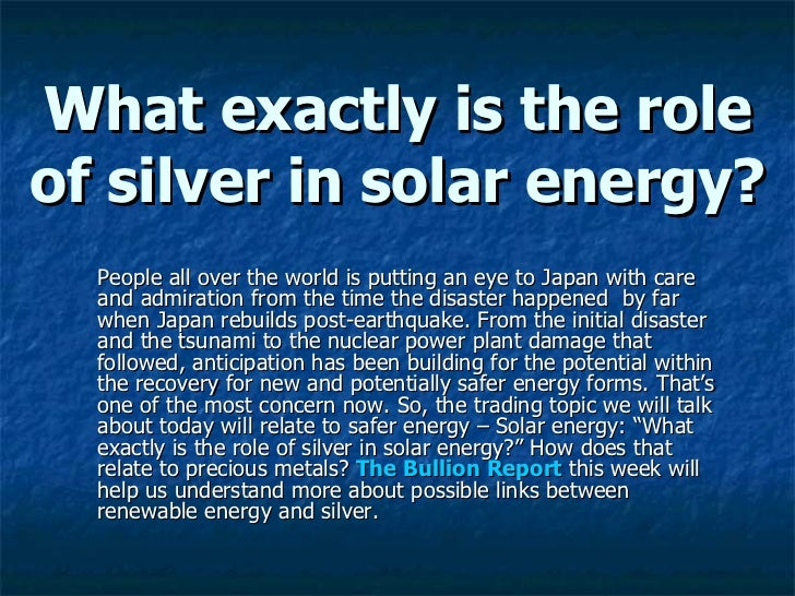 What exactly is the role of silver in solar energy? <ul><li>People all over the world is putting an eye to Japan with care...