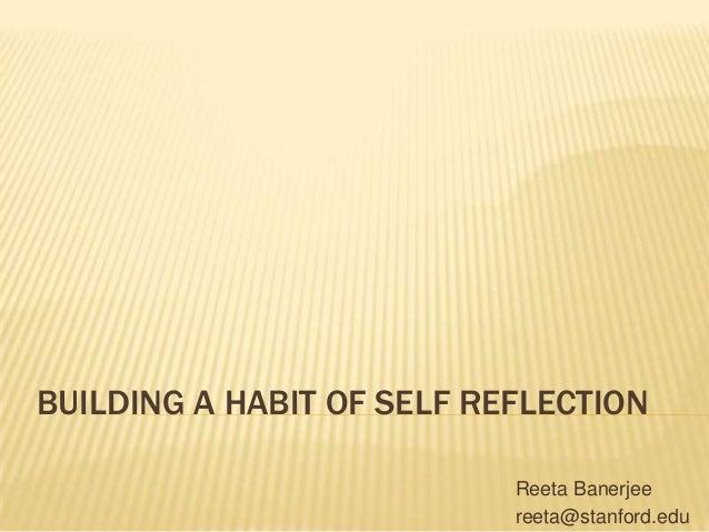 BUILDING A HABIT OF SELF REFLECTION Reeta Banerjee reeta@stanford.edu