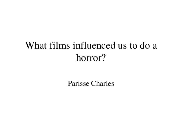 What films influenced us to do a            horror?          Parisse Charles