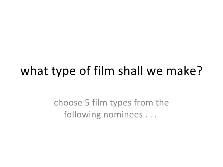 what type of film shall we make? choose 5 film types from the following nominees . . .