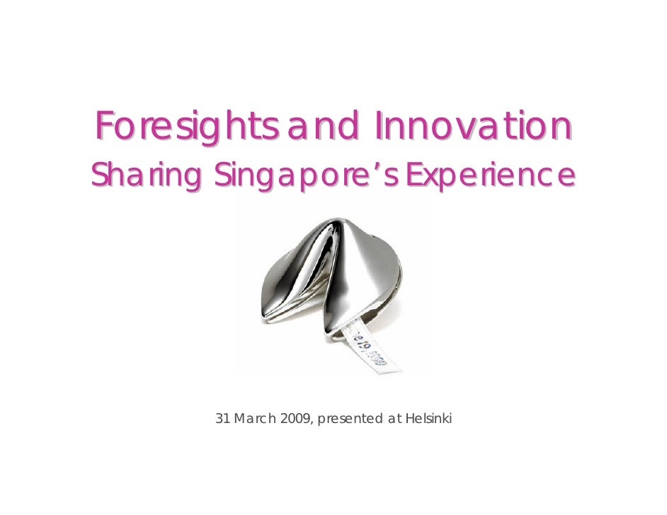 Foresights and Innovation Sharing Singapore's Experience            31 March 2009, presented at Helsinki