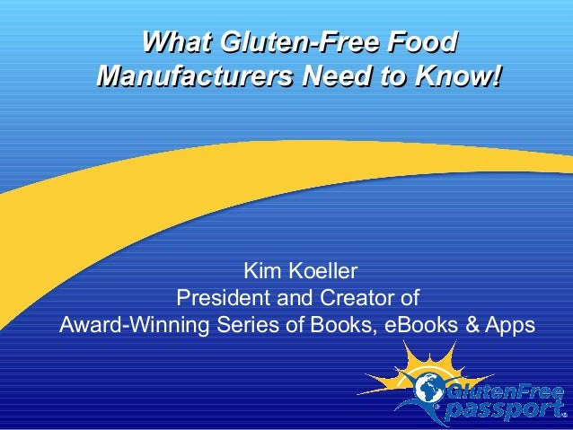 What Gluten-Free FoodWhat Gluten-Free Food Manufacturers Need to Know!Manufacturers Need to Know! Kim Koeller President an...