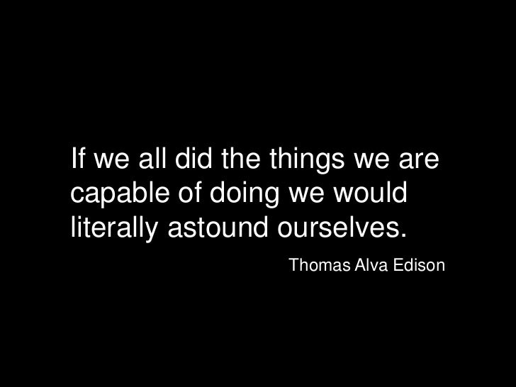 If we all did the things we arecapable of doing we wouldliterally astound ourselves.<br />Thomas Alva Edison<br />