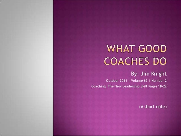 By: Jim Knight October 2011   Volume 69   Number 2 Coaching: The New Leadership Skill Pages 18-22 (A short note)