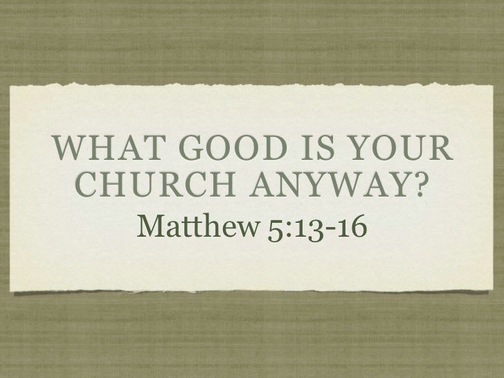 WHAT GOOD IS YOUR CHURCH ANYWAY?   Matthew 5:13-16