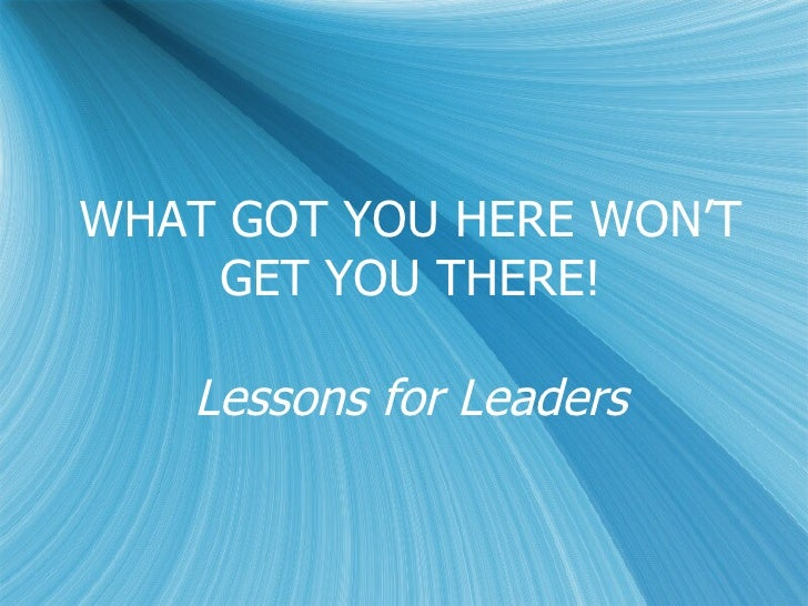 WHAT GOT YOU HERE WON'T GET YOU THERE! Lessons for Leaders