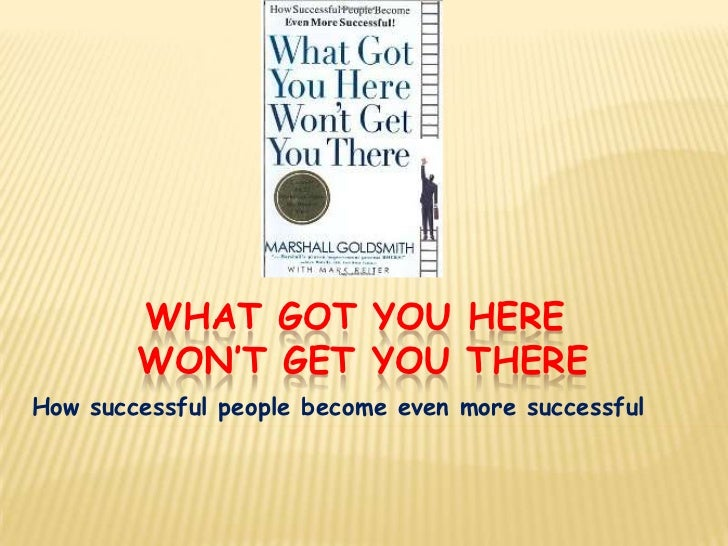 WHAT GOT YOU HERE        WON'T GET YOU THEREHow successful people become even more successful