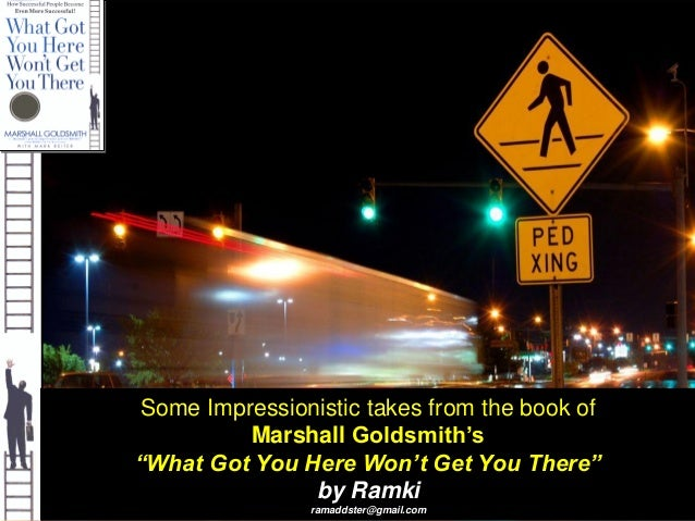 """Some Impressionistic takes from the book of Marshall Goldsmith's """"What Got You Here Won't Get You There"""" by Ramki ramaddst..."""