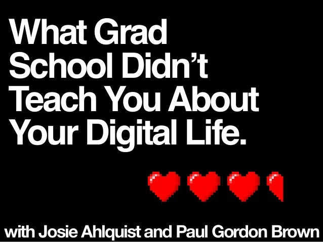 What Grad School Didn't TeachYouAbout Your Digital Life. with Josie Ahlquist and Paul Gordon Brown
