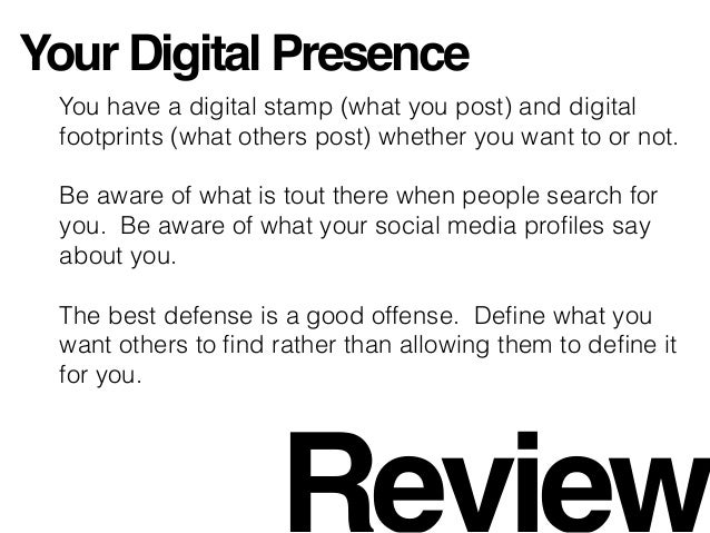 Your Digital Presence You have a digital stamp (what you post) and digital footprints (what others post) whether you want ...