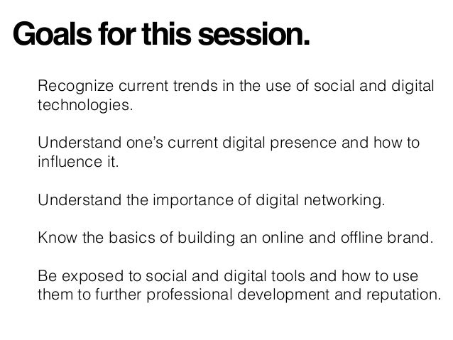 Goals for this session. Recognize current trends in the use of social and digital technologies. Understand one's current d...