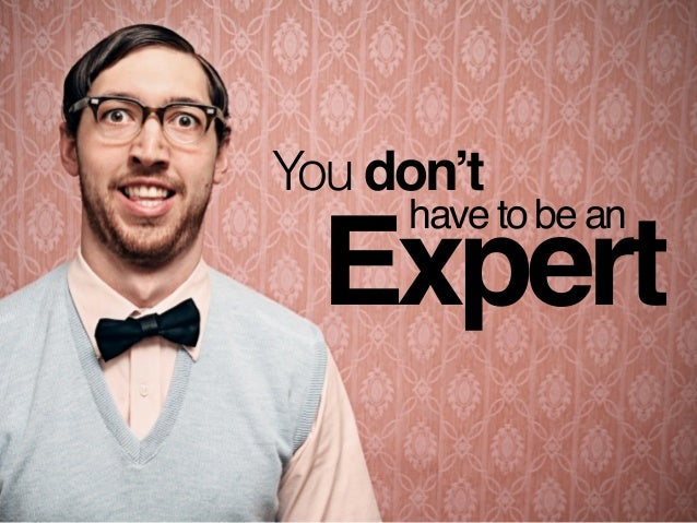 You don't Expert have to be an