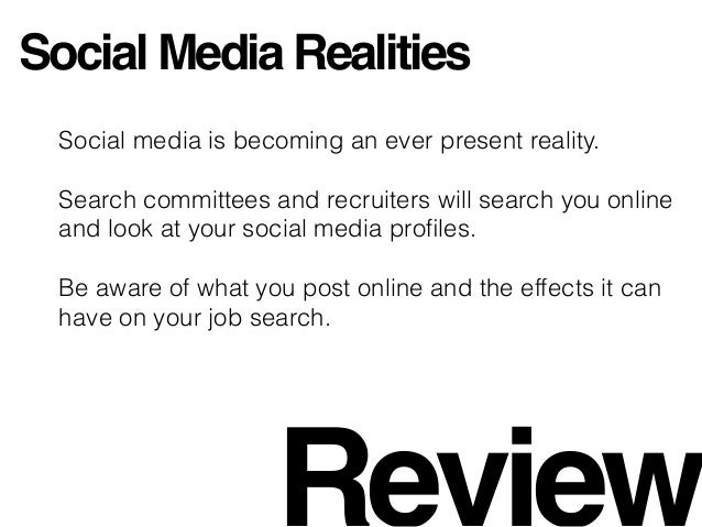 Social Media Realities Social media is becoming an ever present reality. Search committees and recruiters will search you ...