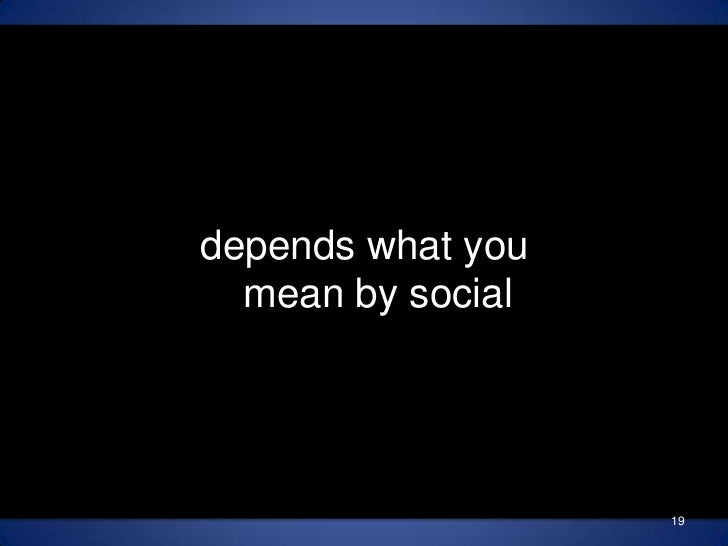 depends what you mean by social<br />19<br />