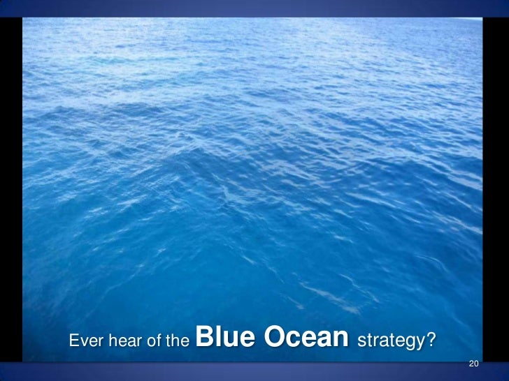 Ever hear of the Blue Ocean strategy?<br />20<br />
