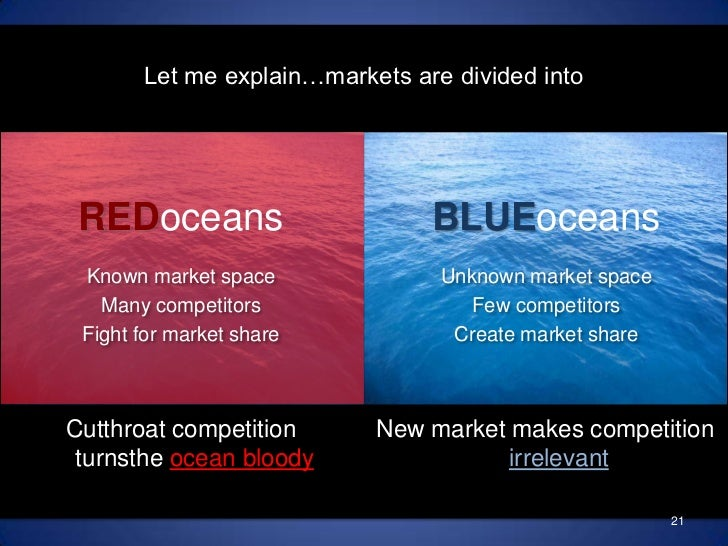Let me explain…markets are divided into<br />BLUEoceans<br />REDoceans<br />Unknown market space<br />Few competitors<br /...