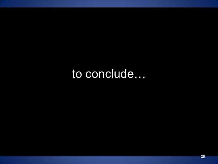 29<br />to conclude…<br />