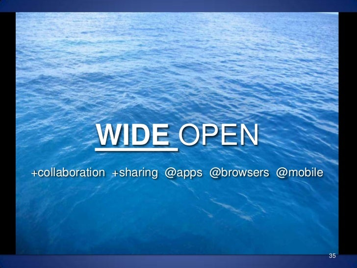 35<br />WIDE OPEN<br />+collaboration  +sharing  @apps  @browsers  @mobile<br />