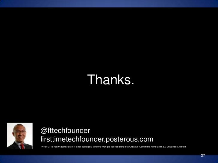 Thanks.<br />@fttechfounderfirsttimetechfounder.posterous.com<br />37<br />What G+ is really about (pst!!! it's not social...