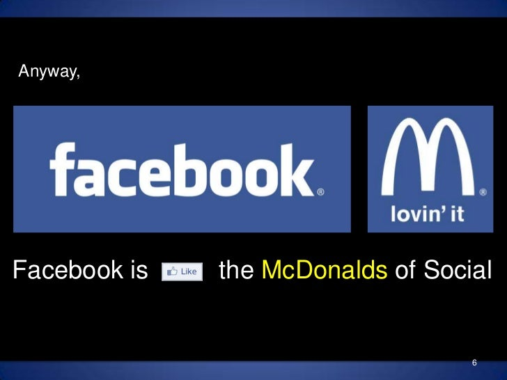 Anyway,<br />Facebook is          the McDonalds of Social<br />6<br />