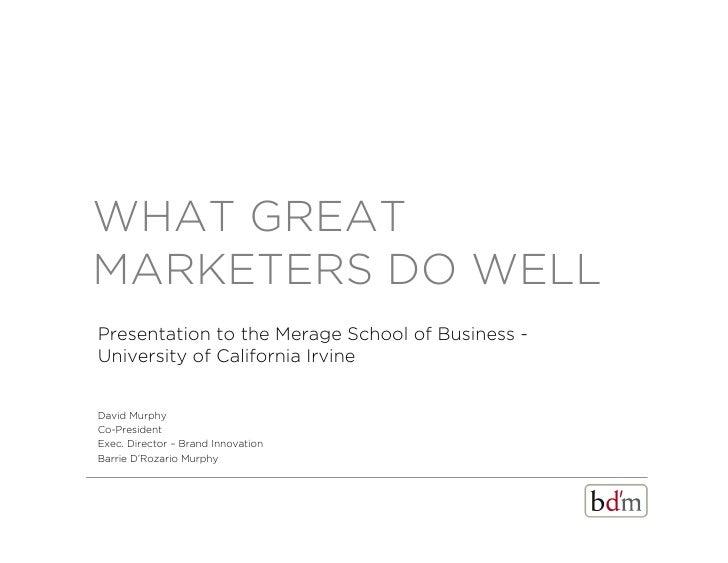 WHAT GREATMARKETERS DO WELLPresentation to the Merage School of Business -University of California IrvineDavid MurphyCo-Pr...