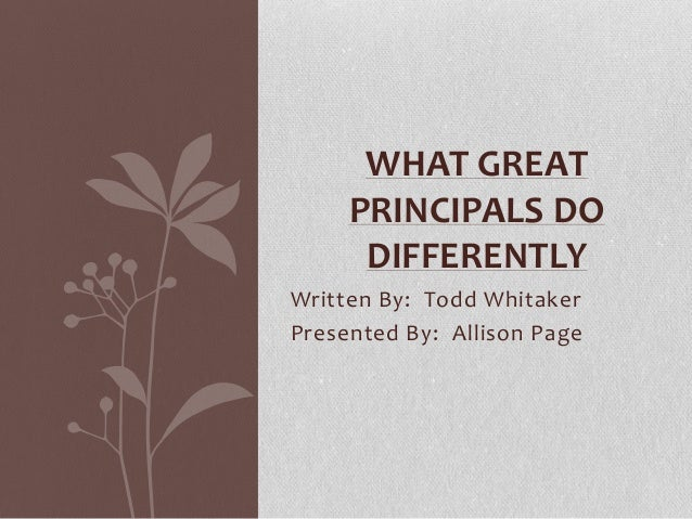 Written By: Todd Whitaker Presented By: Allison Page WHAT GREAT PRINCIPALS DO DIFFERENTLY
