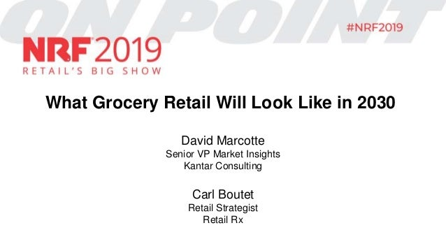 What Grocery Retail Will Look Like in 2030 David Marcotte Senior VP Market Insights Kantar Consulting Carl Boutet Retail S...