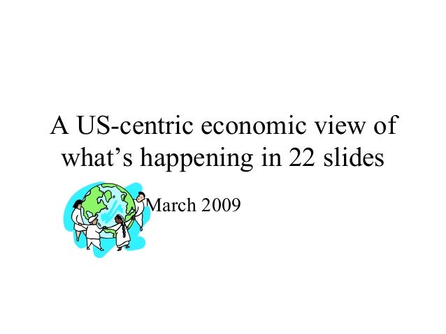 A US-centric economic view of what's happening in 22 slides March 2009