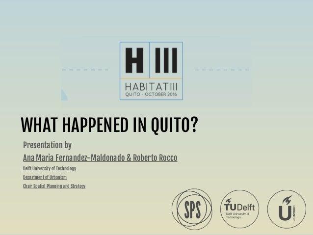 WHAT HAPPENED IN QUITO? Presentation by   Ana Maria Fernandez-Maldonado & Roberto Rocco  Delft University of Technology  D...